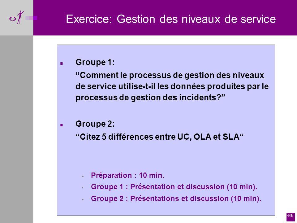 116 Exercice: Gestion des niveaux de service n Groupe 1: Comment le processus de gestion des niveaux de service utilise-t-il les données produites par le processus de gestion des incidents.