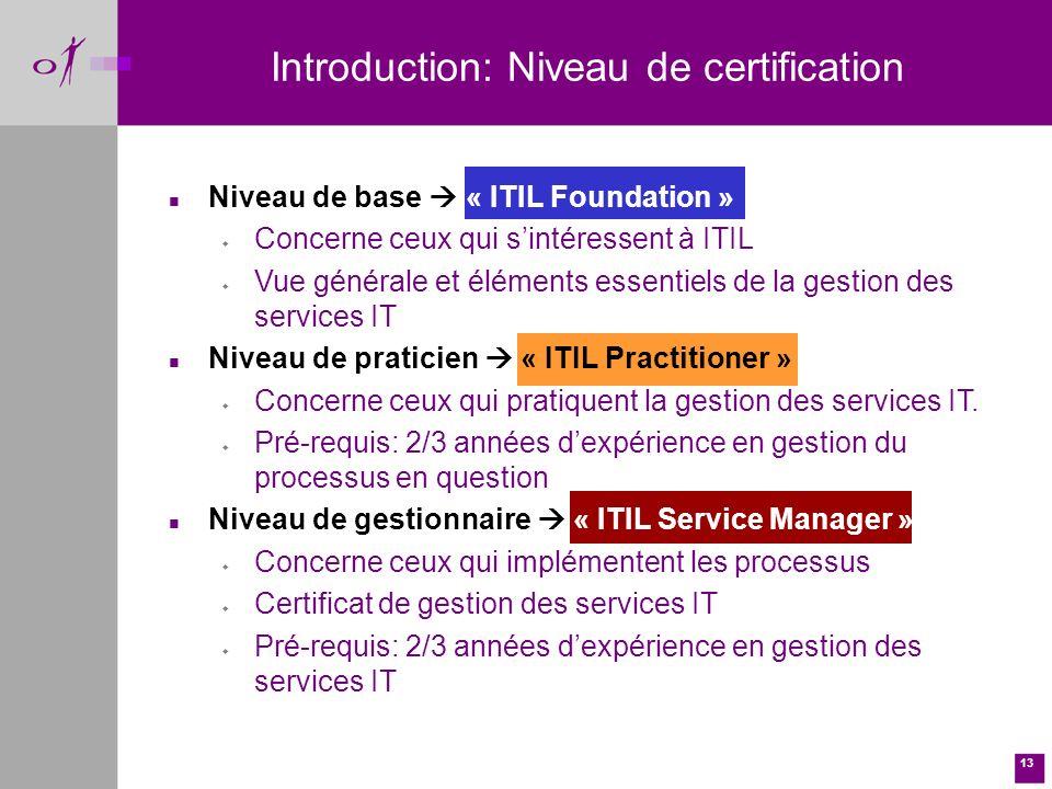 13 Introduction: Niveau de certification n Niveau de base « ITIL Foundation » w Concerne ceux qui sintéressent à ITIL w Vue générale et éléments essentiels de la gestion des services IT n Niveau de praticien « ITIL Practitioner » w Concerne ceux qui pratiquent la gestion des services IT.