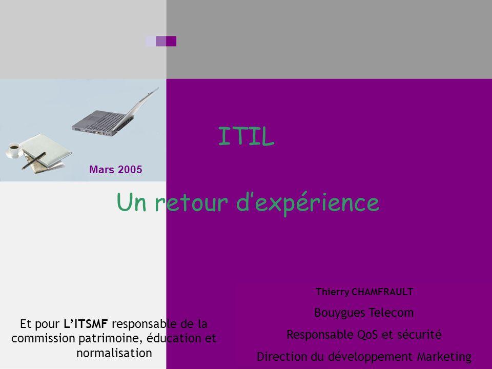 Mars 2005 ITIL Un retour dexpérience Thierry CHAMFRAULT Bouygues Telecom Responsable QoS et sécurité Direction du développement Marketing Et pour LITSMF responsable de la commission patrimoine, éducation et normalisation