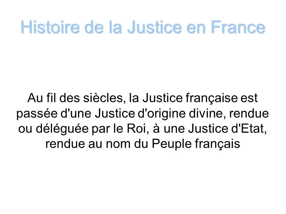 Histoire de la Justice en France Au fil des siècles, la Justice française est passée d'une Justice d'origine divine, rendue ou déléguée par le Roi, à