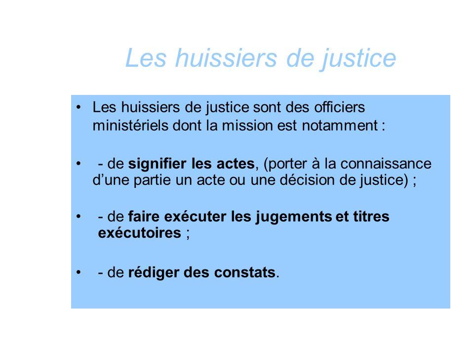 Les huissiers de justice Les huissiers de justice sont des officiers ministériels dont la mission est notamment : - de signifier les actes, (porter à
