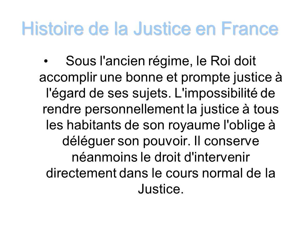 Histoire de la Justice en France Sous l'ancien régime, le Roi doit accomplir une bonne et prompte justice à l'égard de ses sujets. L'impossibilité de