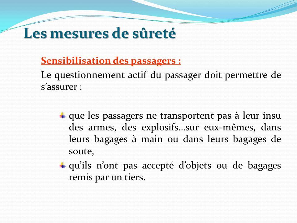 Les mesures de sûreté Sensibilisation des passagers : Le questionnement actif du passager doit permettre de sassurer : que les passagers ne transporte
