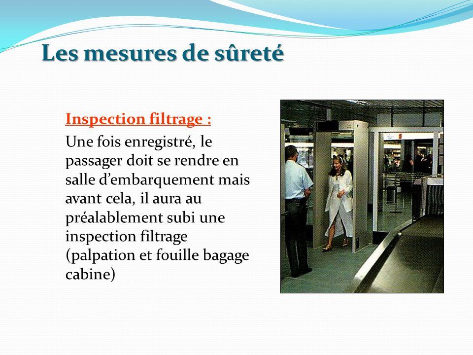 Les mesures de sûreté Inspection filtrage : Une fois enregistré, le passager doit se rendre en salle dembarquement mais avant cela, il aura au préalab