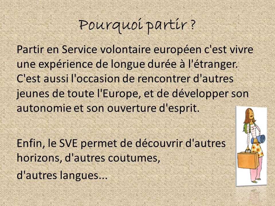 Pourquoi partir ? Partir en Service volontaire européen c'est vivre une expérience de longue durée à l'étranger. C'est aussi l'occasion de rencontrer