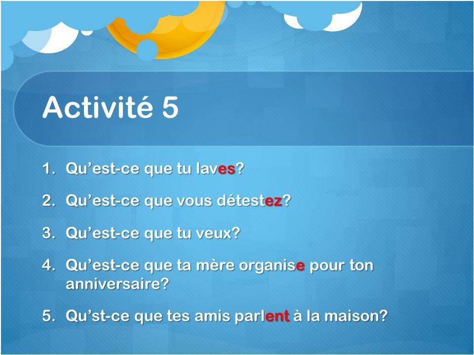 Activité 5 1.Quest-ce que tu laves. 2.Quest-ce que vous détestez.