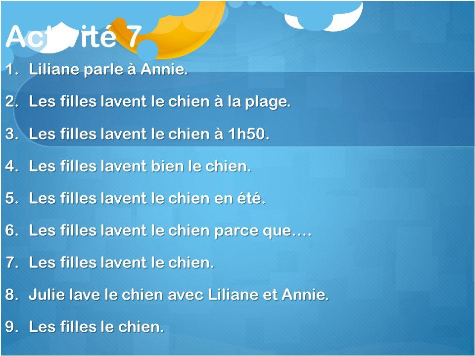 Activité 7 1.Liliane parle à Annie. 2.Les filles lavent le chien à la plage.