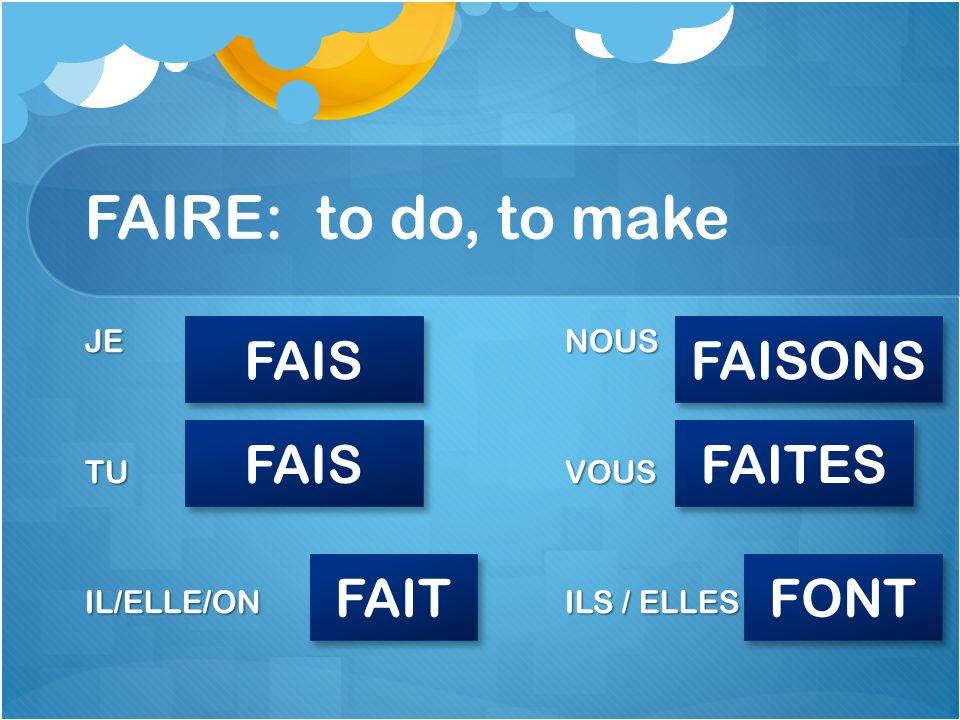FAIRE: to do, to make JENOUS TUVOUS IL/ELLE/ONILS / ELLES FAIS FAIT FAISONS FAITES FONT