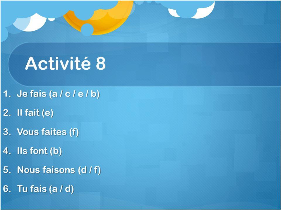 Activité 8 1.Je fais (a / c / e / b) 2.Il fait (e) 3.Vous faites (f) 4.Ils font (b) 5.Nous faisons (d / f) 6.Tu fais (a / d)