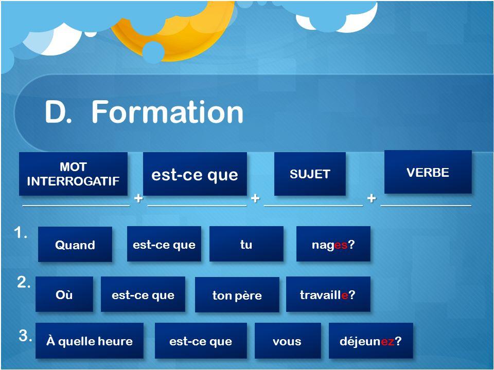 D. Formation _____________ + ____________ + ____________ + ___________ 1. MOT INTERROGATIF MOT INTERROGATIF est-ce que SUJET VERBE 2. Quand est-ce que