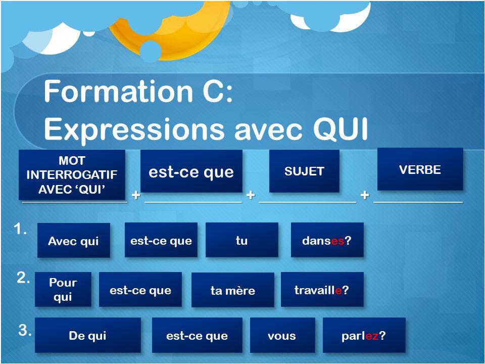 Formation C: Expressions avec QUI _____________ + ____________ + ____________ + ___________ 1. MOT INTERROGATIF AVEC QUI MOT INTERROGATIF AVEC QUI est