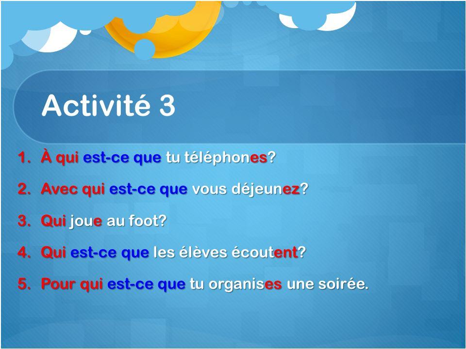 Activité 3 1.À qui est-ce que tu téléphones. 2.Avec qui est-ce que vous déjeunez.