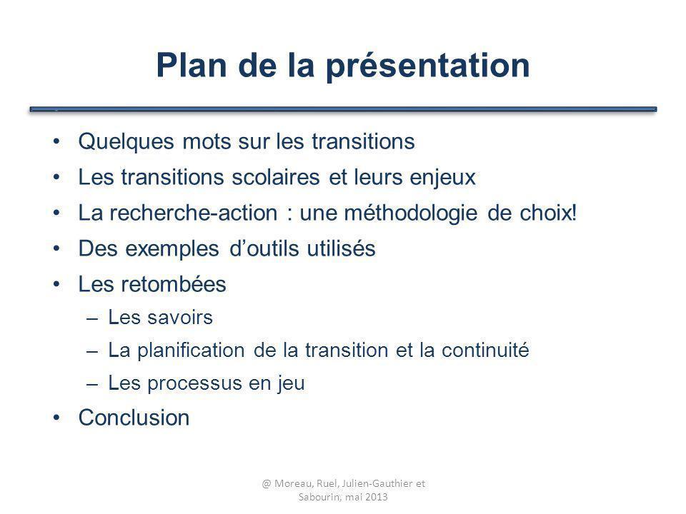 Plan de la présentation Quelques mots sur les transitions Les transitions scolaires et leurs enjeux La recherche-action : une méthodologie de choix! D