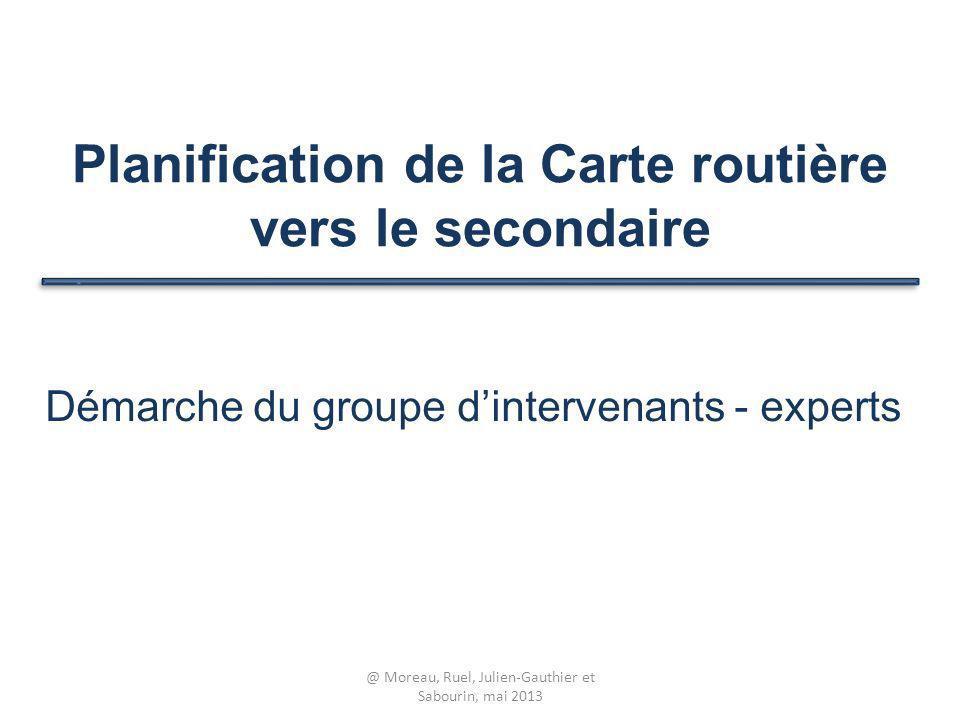 Planification de la Carte routière vers le secondaire Démarche du groupe dintervenants - experts @ Moreau, Ruel, Julien-Gauthier et Sabourin, mai 2013