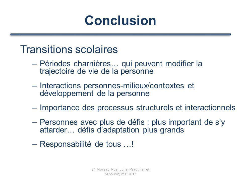 Conclusion Transitions scolaires –Périodes charnières… qui peuvent modifier la trajectoire de vie de la personne –Interactions personnes-milieux/conte
