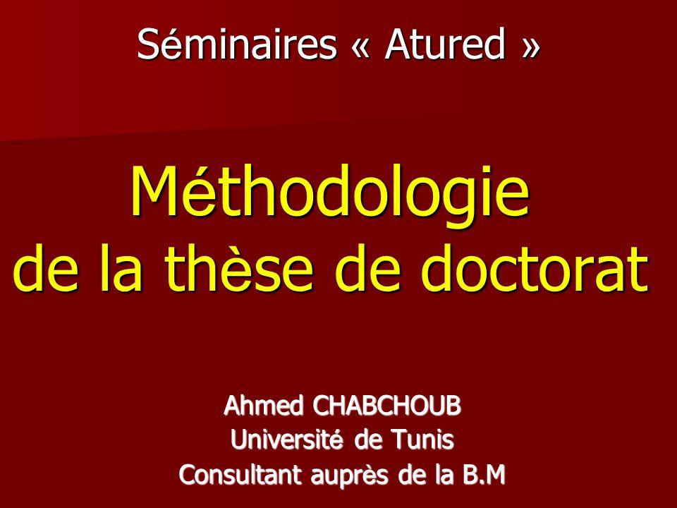 S é minaires « Atured » M é thodologie de la th è se de doctorat Ahmed CHABCHOUB Universit é de Tunis Consultant aupr è s de la B.M