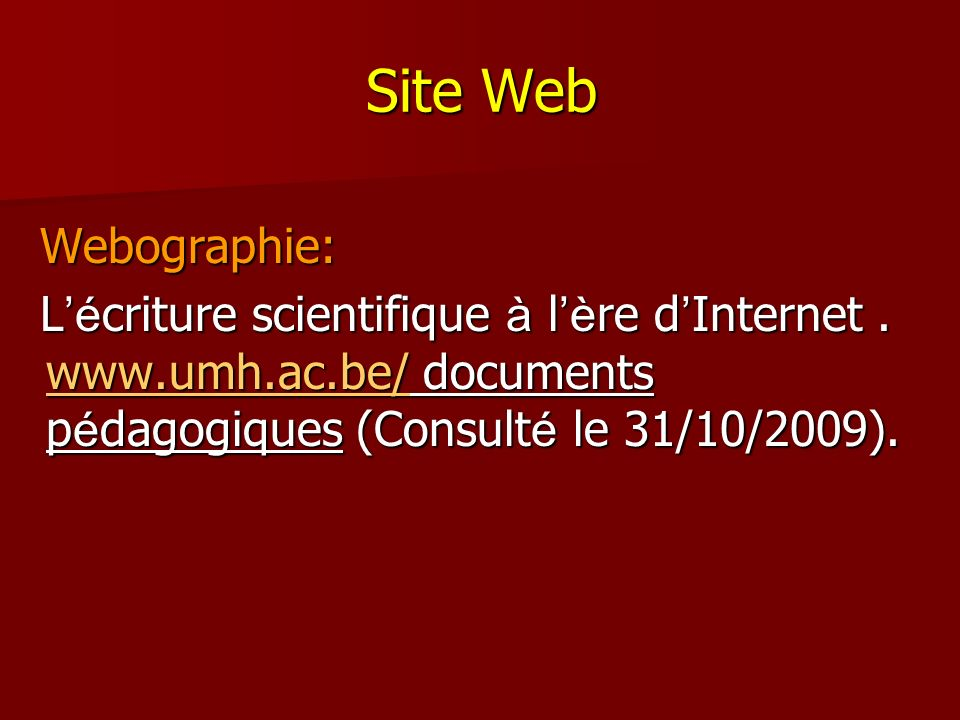 Site Web Webographie: Webographie: L é criture scientifique à l è re d Internet. www.umh.ac.be/ documents p é dagogiques (Consult é le 31/10/2009). L
