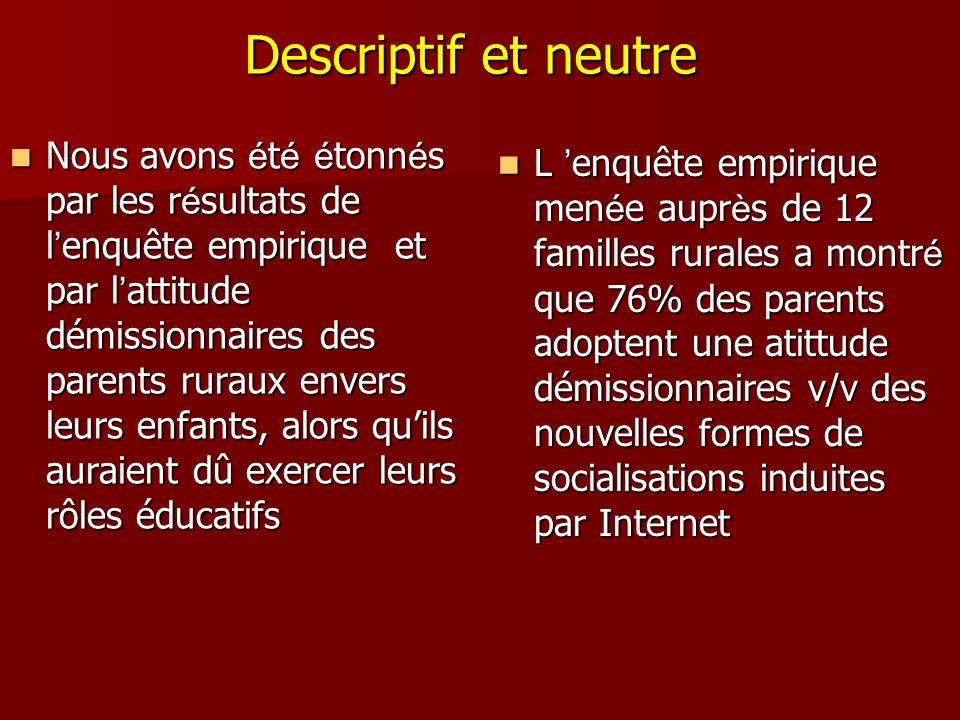 Descriptif et neutre Nous avons é t é é tonn é s par les r é sultats de l enquête empirique et par l attitude démissionnaires des parents ruraux enver