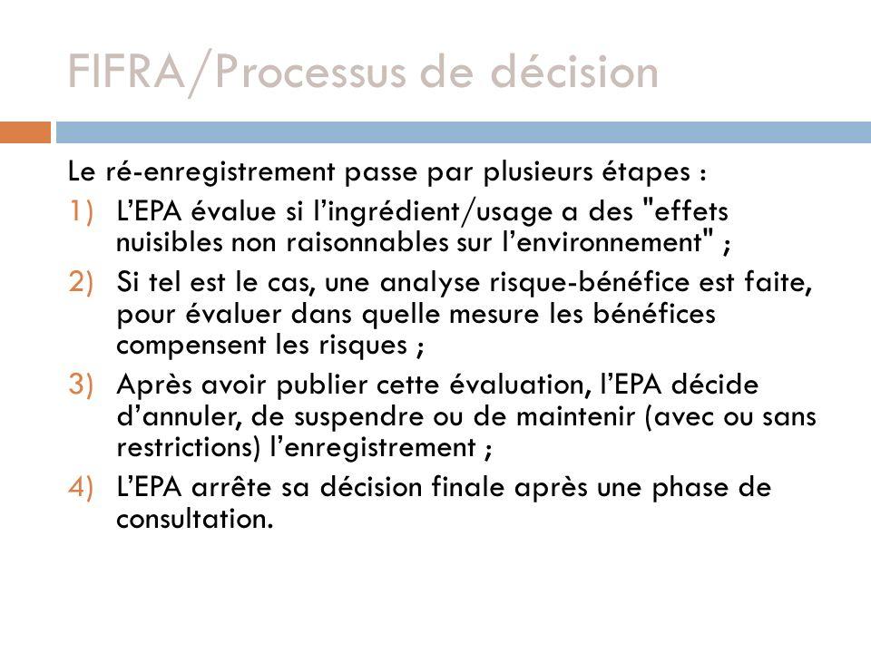 FIFRA/Processus de décision Le ré-enregistrement passe par plusieurs étapes : 1)LEPA évalue si lingrédient/usage a des effets nuisibles non raisonnables sur lenvironnement ; 2)Si tel est le cas, une analyse risque-bénéfice est faite, pour évaluer dans quelle mesure les bénéfices compensent les risques ; 3)Après avoir publier cette évaluation, lEPA décide dannuler, de suspendre ou de maintenir (avec ou sans restrictions) lenregistrement ; 4)LEPA arrête sa décision finale après une phase de consultation.