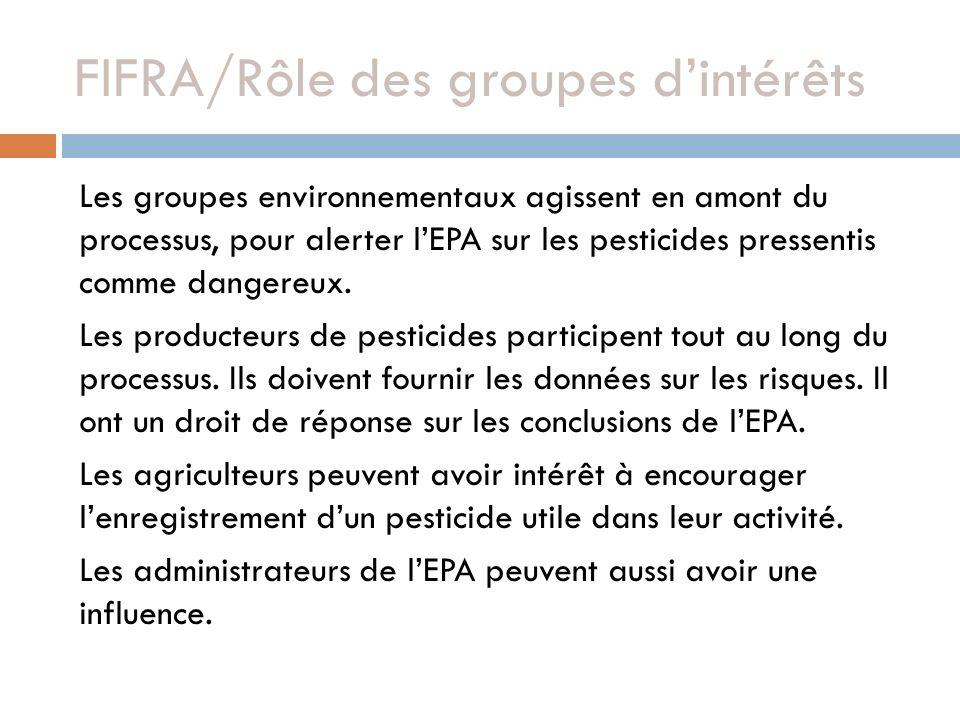 FIFRA/Rôle des groupes dintérêts Les groupes environnementaux agissent en amont du processus, pour alerter lEPA sur les pesticides pressentis comme dangereux.