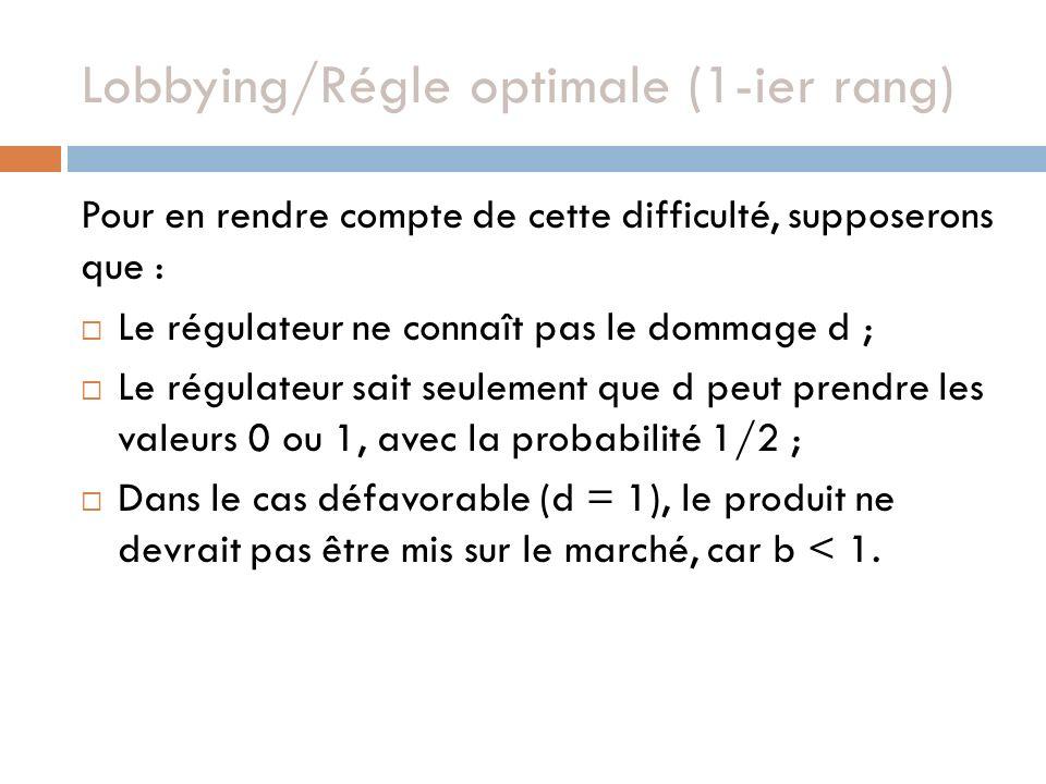 Lobbying/Régle optimale (1-ier rang) Pour en rendre compte de cette difficulté, supposerons que : Le régulateur ne connaît pas le dommage d ; Le régulateur sait seulement que d peut prendre les valeurs 0 ou 1, avec la probabilité 1/2 ; Dans le cas défavorable (d = 1), le produit ne devrait pas être mis sur le marché, car b < 1.