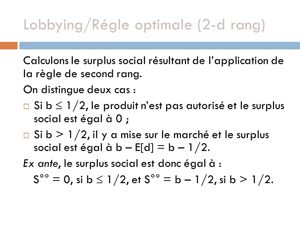 Calculons le surplus social résultant de lapplication de la règle de second rang. On distingue deux cas : Si b 1/2, le produit nest pas autorisé et le