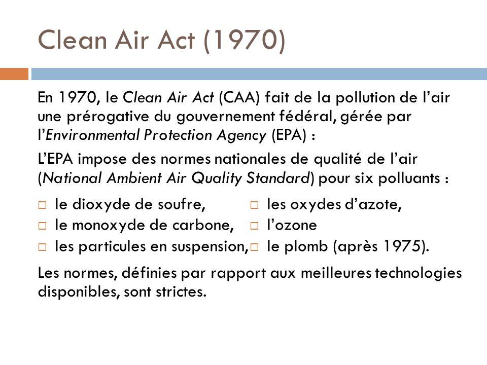 Clean Air Act (1970) En 1970, le Clean Air Act (CAA) fait de la pollution de lair une prérogative du gouvernement fédéral, gérée par lEnvironmental Protection Agency (EPA) : LEPA impose des normes nationales de qualité de lair (National Ambient Air Quality Standard) pour six polluants : Les normes, définies par rapport aux meilleures technologies disponibles, sont strictes.