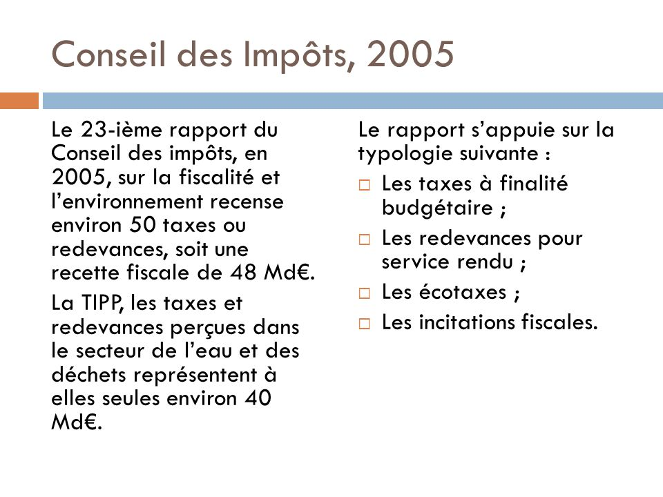 Conseil des Impôts, 2005 Le 23-ième rapport du Conseil des impôts, en 2005, sur la fiscalité et lenvironnement recense environ 50 taxes ou redevances, soit une recette fiscale de 48 Md.