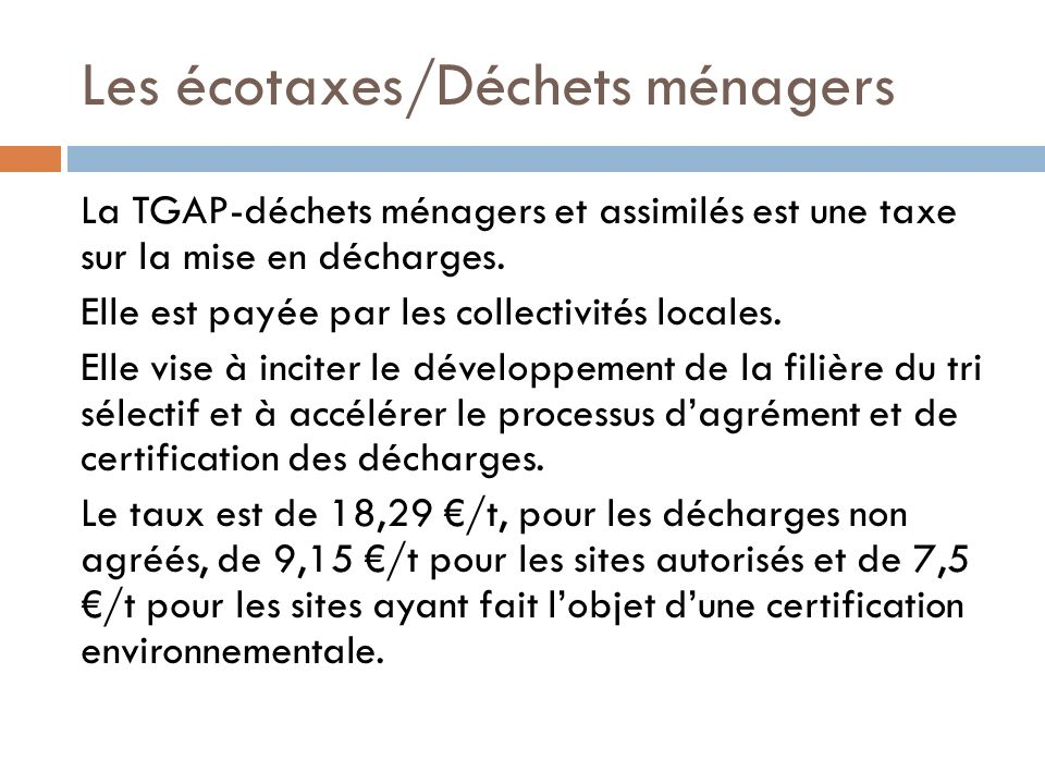 Les écotaxes/Déchets ménagers La TGAP-déchets ménagers et assimilés est une taxe sur la mise en décharges. Elle est payée par les collectivités locale