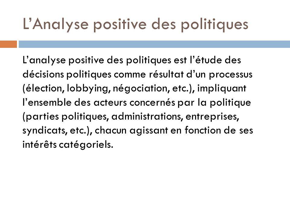 LAnalyse positive des politiques Lanalyse positive des politiques est létude des décisions politiques comme résultat dun processus (élection, lobbying