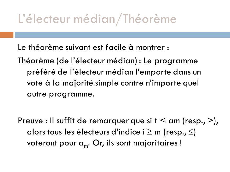 Lélecteur médian/Théorème Le théorème suivant est facile à montrer : Théorème (de lélecteur médian) : Le programme préféré de lélecteur médian lemporte dans un vote à la majorité simple contre nimporte quel autre programme.
