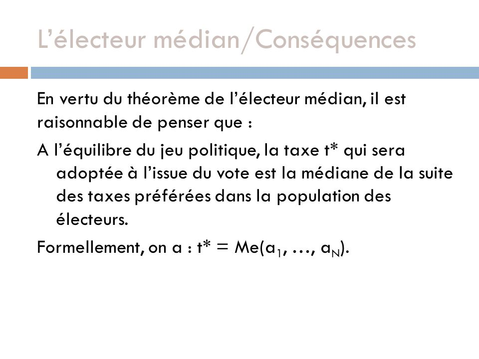 Lélecteur médian/Conséquences En vertu du théorème de lélecteur médian, il est raisonnable de penser que : A léquilibre du jeu politique, la taxe t* qui sera adoptée à lissue du vote est la médiane de la suite des taxes préférées dans la population des électeurs.