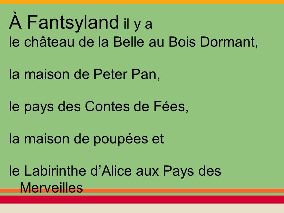 À Fantsyland il y a le château de la Belle au Bois Dormant, la maison de Peter Pan, le pays des Contes de Fées, la maison de poupées et le Labirinthe dAlice aux Pays des Merveilles