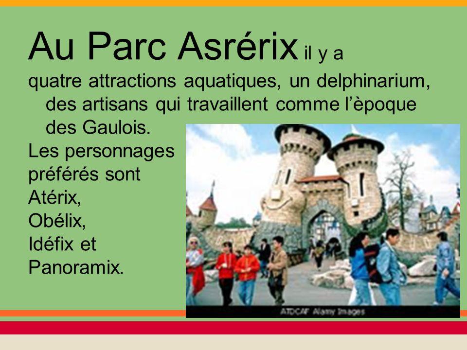 Au Parc Asrérix il y a quatre attractions aquatiques, un delphinarium, des artisans qui travaillent comme lèpoque des Gaulois. Les personnages préféré