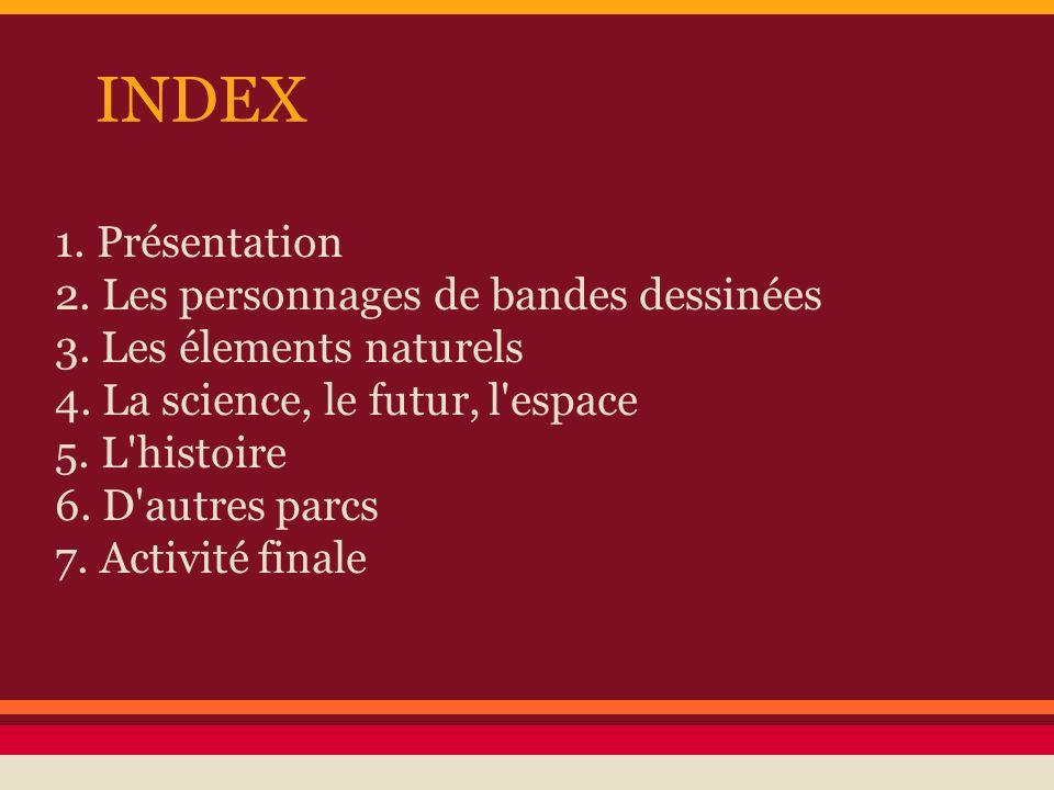 INDEX 1. Présentation 2. Les personnages de bandes dessinées 3. Les élements naturels 4. La science, le futur, l'espace 5. L'histoire 6. D'autres parc