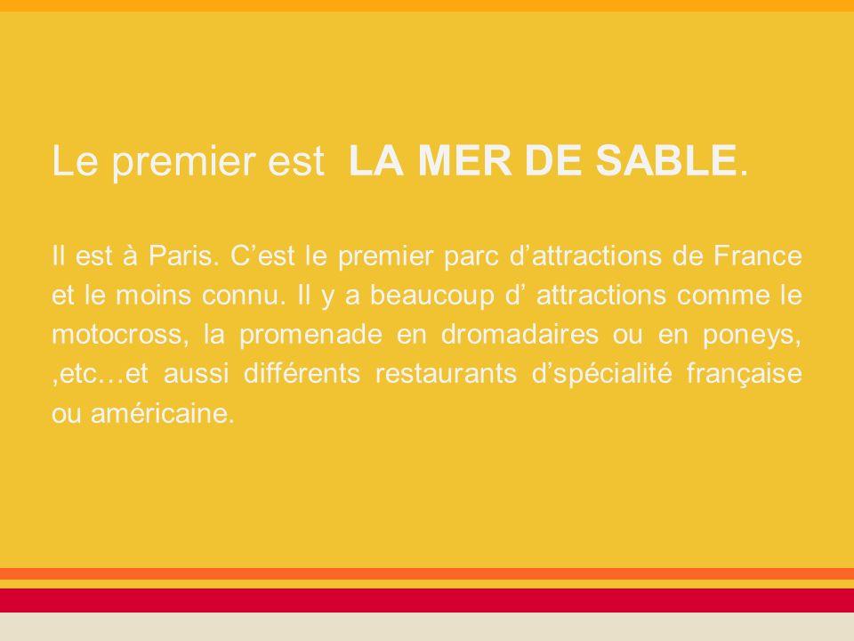 Le premier est LA MER DE SABLE. Il est à Paris. Cest le premier parc dattractions de France et le moins connu. Il y a beaucoup d attractions comme le