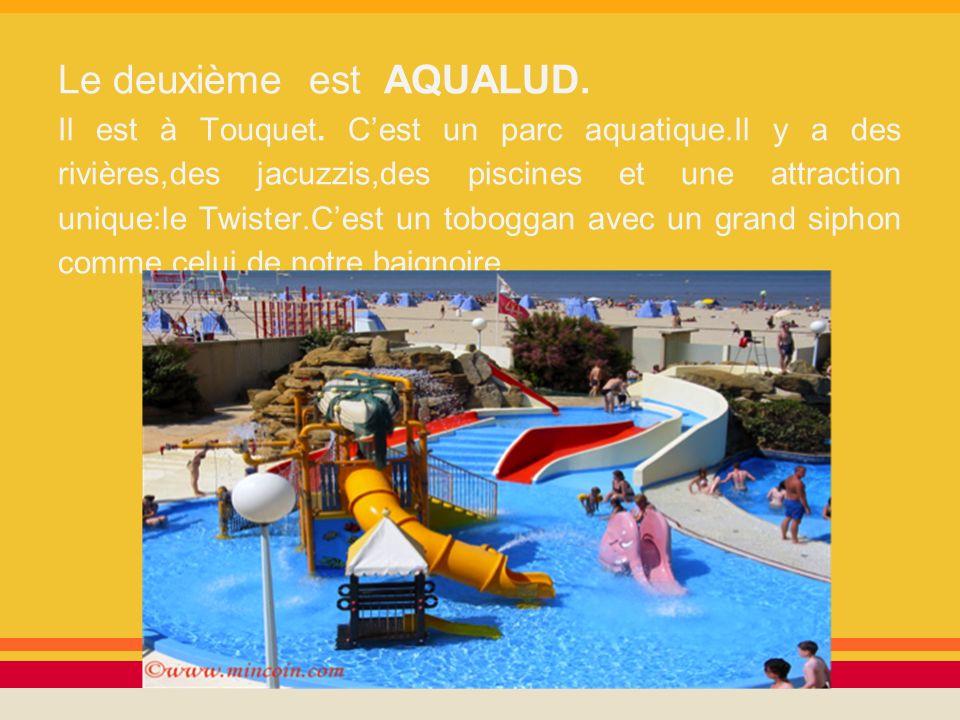 Le deuxième est AQUALUD. Il est à Touquet. Cest un parc aquatique.Il y a des rivières,des jacuzzis,des piscines et une attraction unique:le Twister.Ce