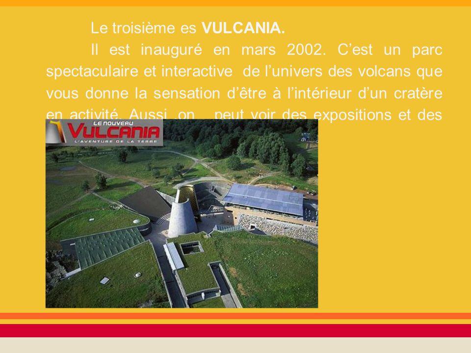 Le troisième es VULCANIA. Il est inauguré en mars 2002. Cest un parc spectaculaire et interactive de lunivers des volcans que vous donne la sensation