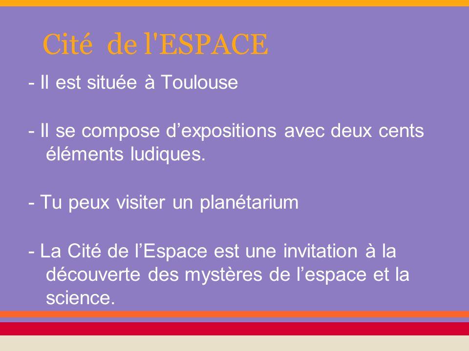 Cité de l'ESPACE - Il est située à Toulouse - Il se compose dexpositions avec deux cents éléments ludiques. - Tu peux visiter un planétarium - La Cité