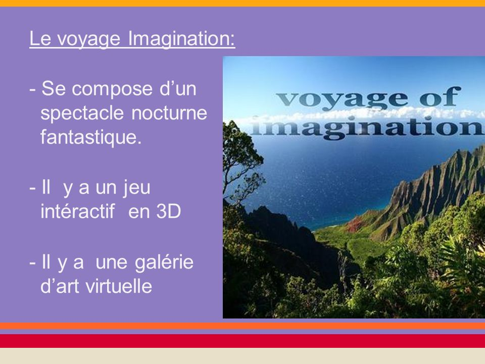Le voyage Imagination: - Se compose dun spectacle nocturne fantastique. - Il y a un jeu intéractif en 3D - Il y a une galérie dart virtuelle