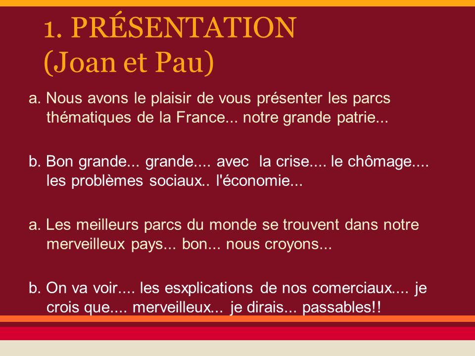 1. PRÉSENTATION (Joan et Pau) a. Nous avons le plaisir de vous présenter les parcs thématiques de la France... notre grande patrie... b. Bon grande...