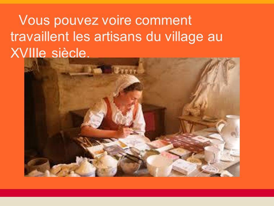 Vous pouvez voire comment travaillent les artisans du village au XVIIIe siècle.