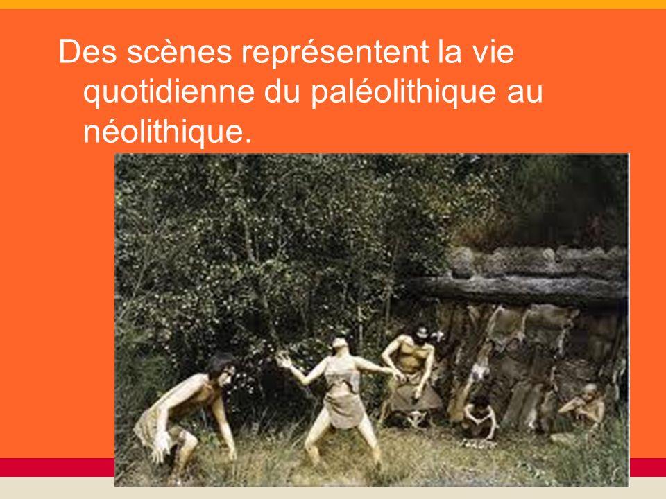 Des scènes représentent la vie quotidienne du paléolithique au néolithique.