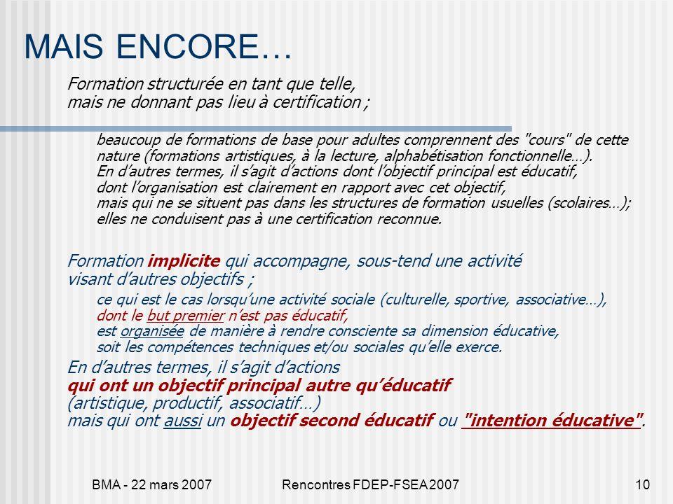 BMA - 22 mars 2007Rencontres FDEP-FSEA 200710 MAIS ENCORE… Formation structurée en tant que telle, mais ne donnant pas lieu à certification ; beaucoup
