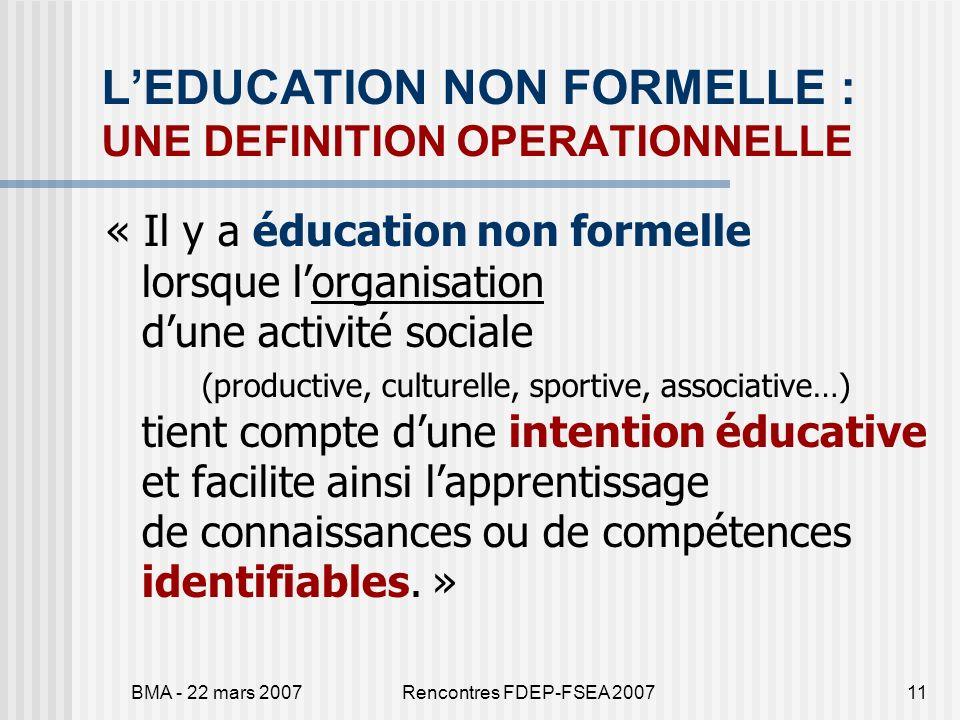 BMA - 22 mars 2007Rencontres FDEP-FSEA 200711 LEDUCATION NON FORMELLE : UNE DEFINITION OPERATIONNELLE « Il y a éducation non formelle lorsque lorganis