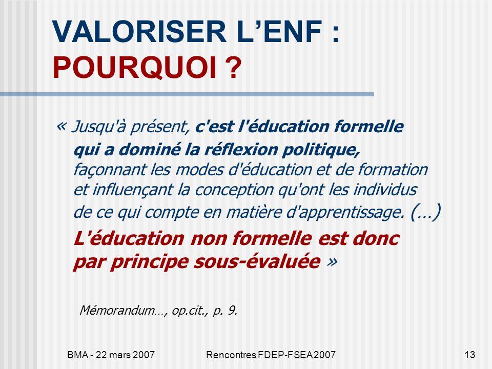 BMA - 22 mars 2007Rencontres FDEP-FSEA 200713 VALORISER LENF : POURQUOI ? « Jusqu'à présent, c'est l'éducation formelle qui a dominé la réflexion poli