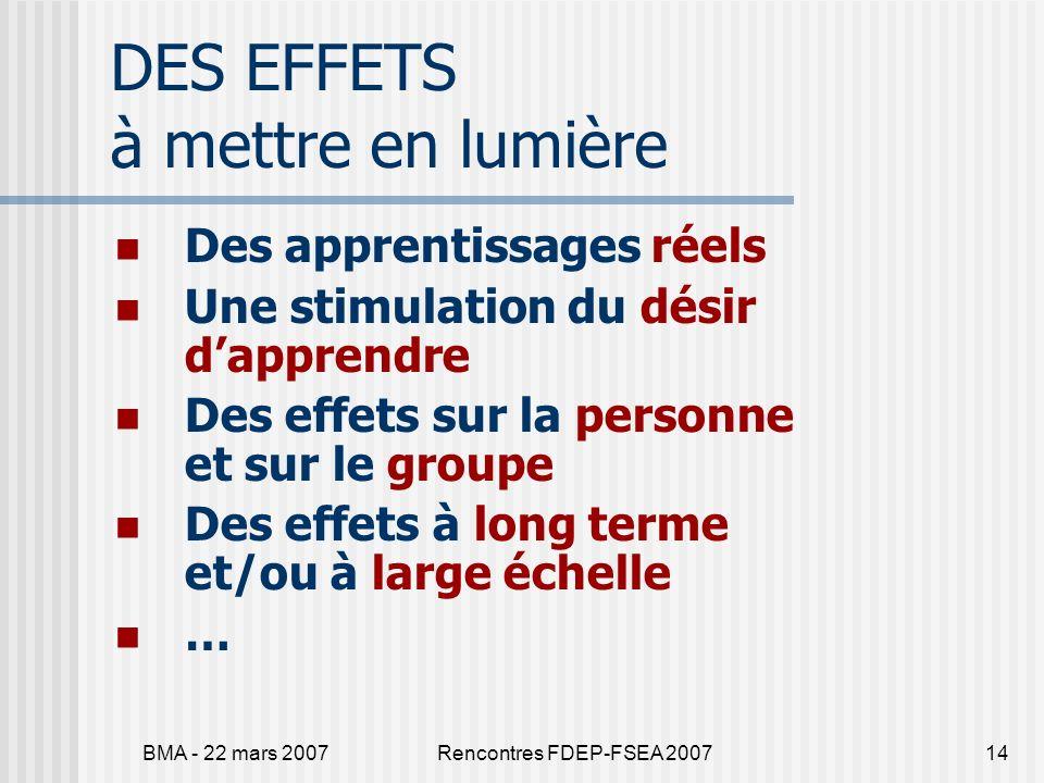 BMA - 22 mars 2007Rencontres FDEP-FSEA 200714 DES EFFETS à mettre en lumière Des apprentissages réels Une stimulation du désir dapprendre Des effets sur la personne et sur le groupe Des effets à long terme et/ou à large échelle …