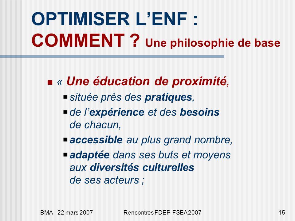 BMA - 22 mars 2007Rencontres FDEP-FSEA 200715 OPTIMISER LENF : COMMENT ? Une philosophie de base « Une éducation de proximité, située près des pratiqu