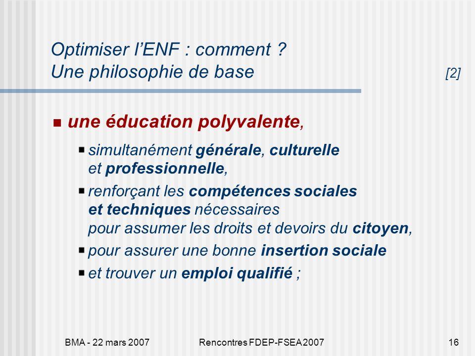 BMA - 22 mars 2007Rencontres FDEP-FSEA 200716 Optimiser lENF : comment ? Une philosophie de base [2] une éducation polyvalente, simultanément générale