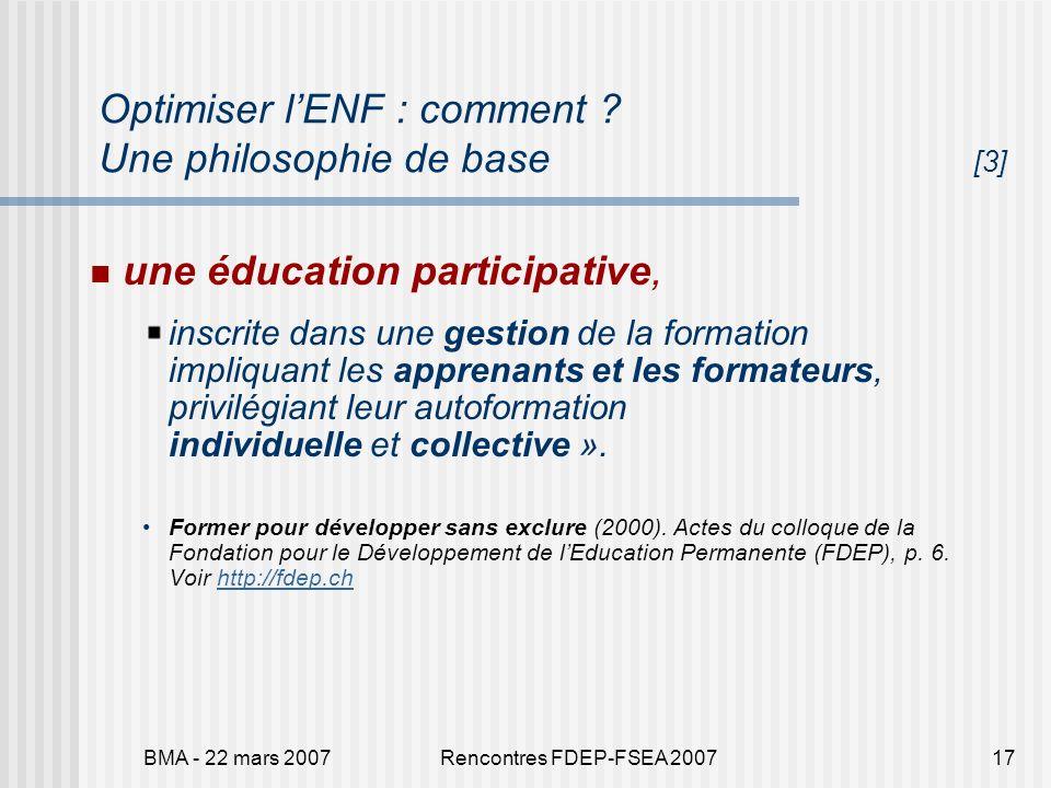 BMA - 22 mars 2007Rencontres FDEP-FSEA 200717 Optimiser lENF : comment ? Une philosophie de base [3] une éducation participative, inscrite dans une ge